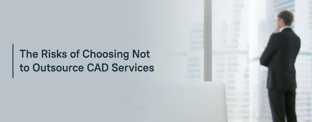 The Risks of Choosing Not to Outsource CAD Services