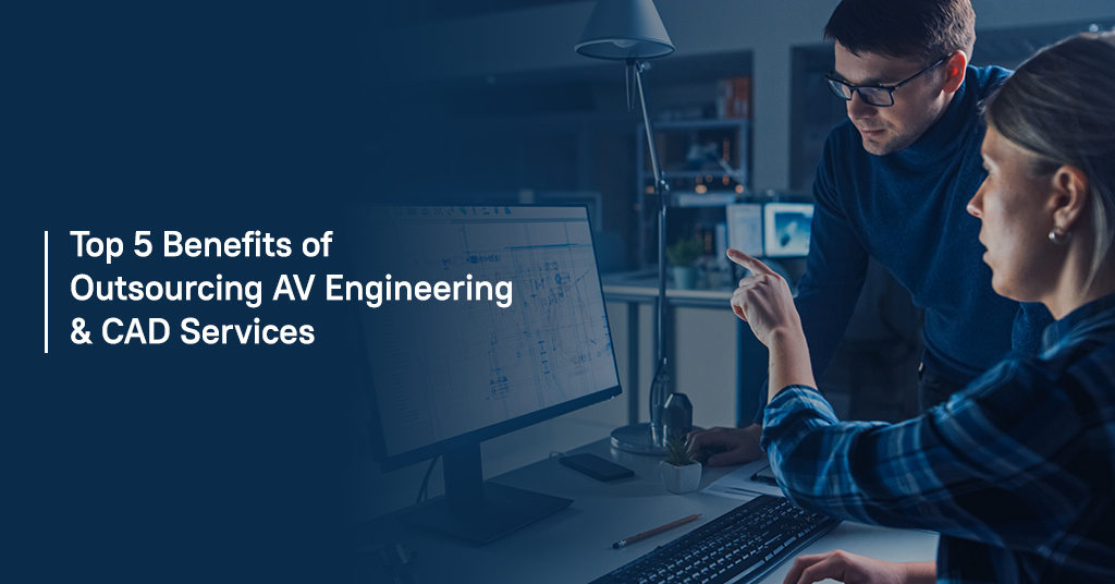 Top 5 Benefits of Outsourcing AV Engineering and CAD Services